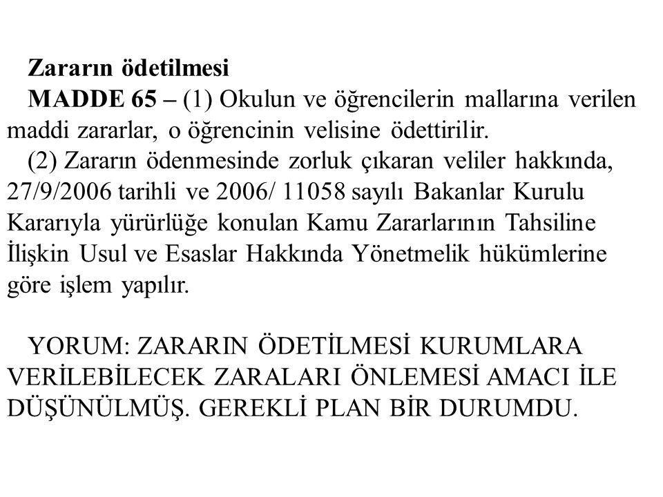 Zararın ödetilmesi MADDE 65 – (1) Okulun ve öğrencilerin mallarına verilen maddi zararlar, o öğrencinin velisine ödettirilir.
