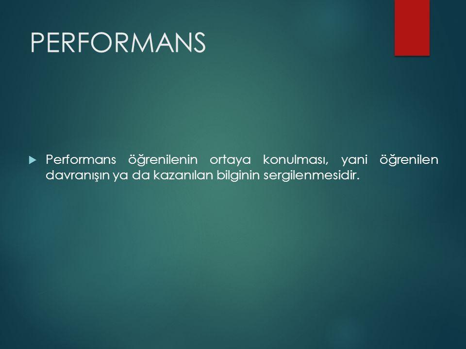 PERFORMANS Performans öğrenilenin ortaya konulması, yani öğrenilen davranışın ya da kazanılan bilginin sergilenmesidir.