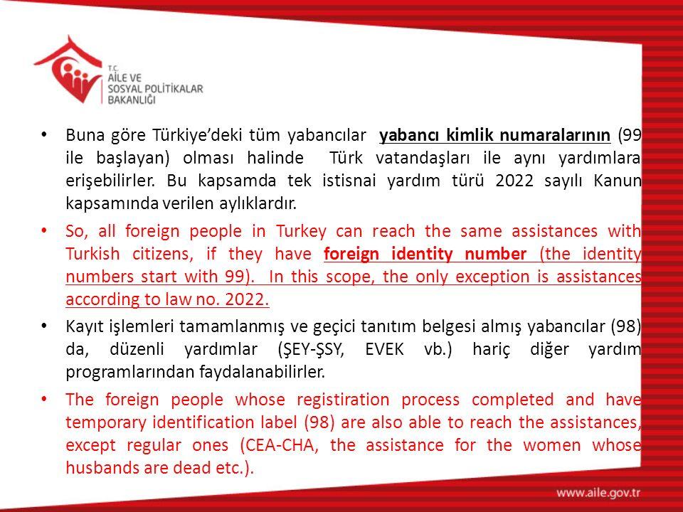 Buna göre Türkiye'deki tüm yabancılar yabancı kimlik numaralarının (99 ile başlayan) olması halinde Türk vatandaşları ile aynı yardımlara erişebilirler. Bu kapsamda tek istisnai yardım türü 2022 sayılı Kanun kapsamında verilen aylıklardır.