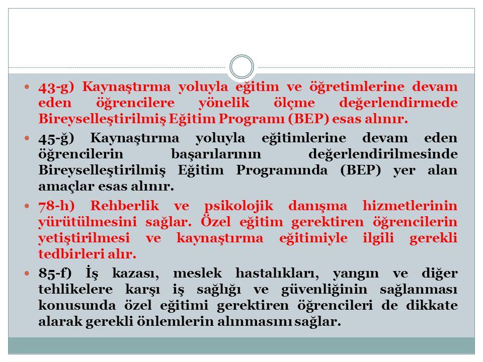 43-g) Kaynaştırma yoluyla eğitim ve öğretimlerine devam eden öğrencilere yönelik ölçme değerlendirmede Bireyselleştirilmiş Eğitim Programı (BEP) esas alınır.
