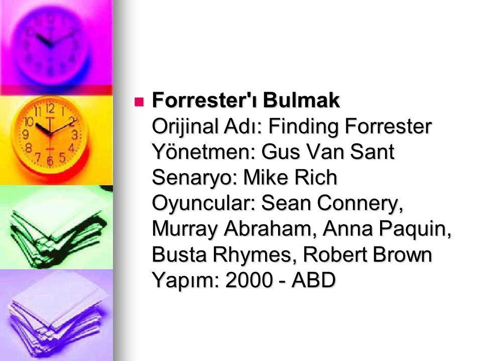 Forrester ı Bulmak Orijinal Adı: Finding Forrester Yönetmen: Gus Van Sant Senaryo: Mike Rich Oyuncular: Sean Connery, Murray Abraham, Anna Paquin, Busta Rhymes, Robert Brown Yapım: 2000 - ABD