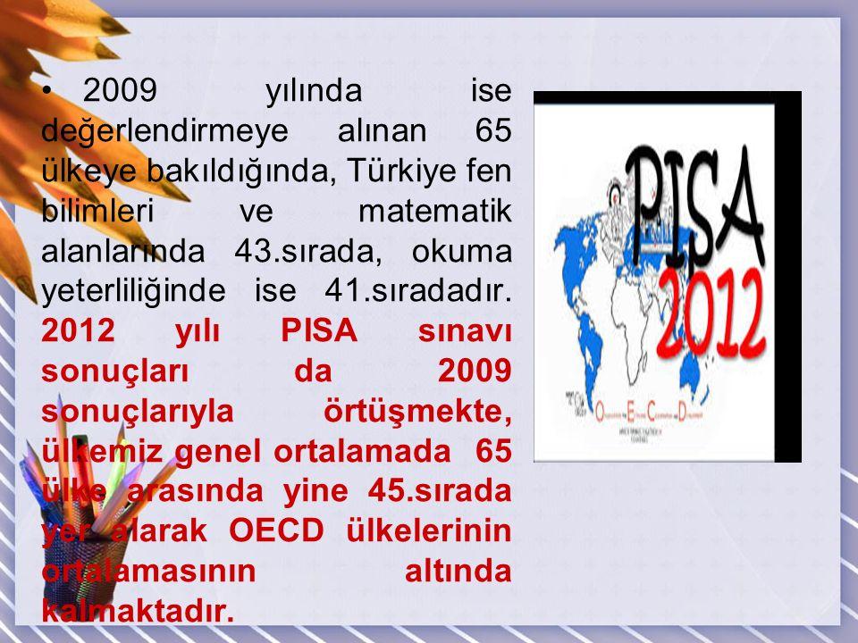 2009 yılında ise değerlendirmeye alınan 65 ülkeye bakıldığında, Türkiye fen bilimleri ve matematik alanlarında 43.sırada, okuma yeterliliğinde ise 41.sıradadır.