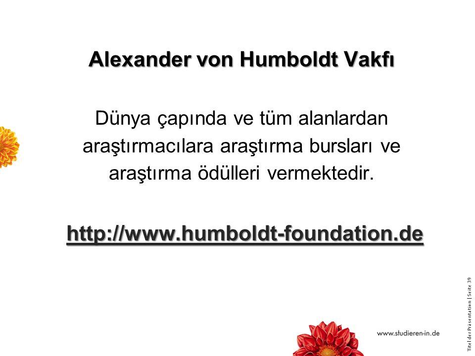 Alexander von Humboldt Vakfı Dünya çapında ve tüm alanlardan araştırmacılara araştırma bursları ve araştırma ödülleri vermektedir. http://www.humboldt-foundation.de