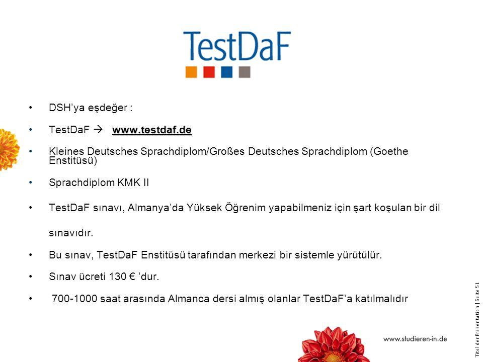 DSH'ya eşdeğer : TestDaF  www.testdaf.de. Kleines Deutsches Sprachdiplom/Großes Deutsches Sprachdiplom (Goethe Enstitüsü)