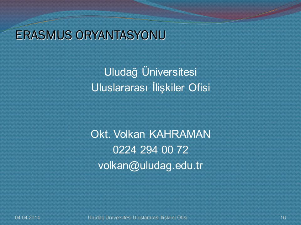 ERASMUS ORYANTASYONU Uludağ Üniversitesi Uluslararası İlişkiler Ofisi Okt. Volkan KAHRAMAN 0224 294 00 72 volkan@uludag.edu.tr