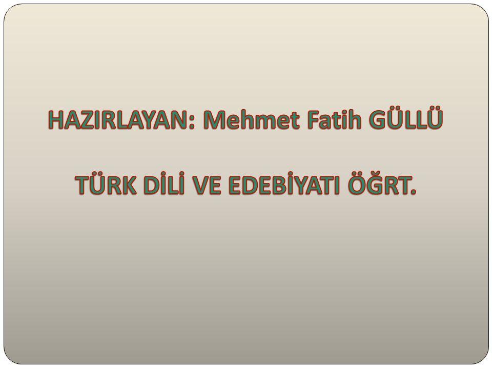 HAZIRLAYAN: Mehmet Fatih GÜLLÜ TÜRK DİLİ VE EDEBİYATI ÖĞRT.