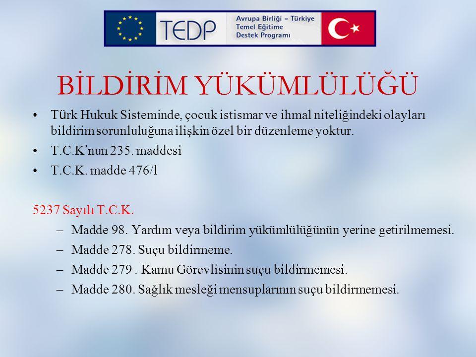 BİLDİRİM YÜKÜMLÜLÜĞÜ Türk Hukuk Sisteminde, çocuk istismar ve ihmal niteliğindeki olayları bildirim sorunluluğuna ilişkin özel bir düzenleme yoktur.