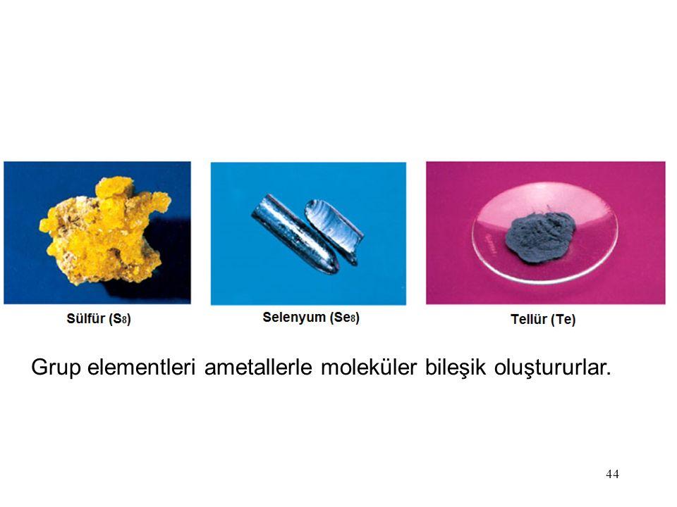 Grup elementleri ametallerle moleküler bileşik oluştururlar.
