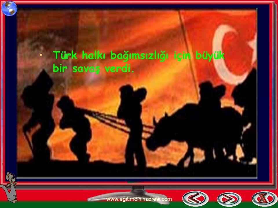 Türk halkı bağımsızlığı için büyük bir savaş verdi.