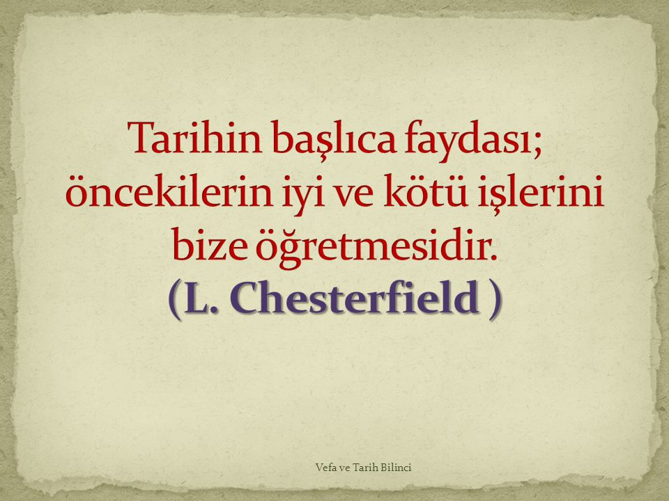 Tarihin başlıca faydası; öncekilerin iyi ve kötü işlerini bize öğretmesidir. (L. Chesterfield )