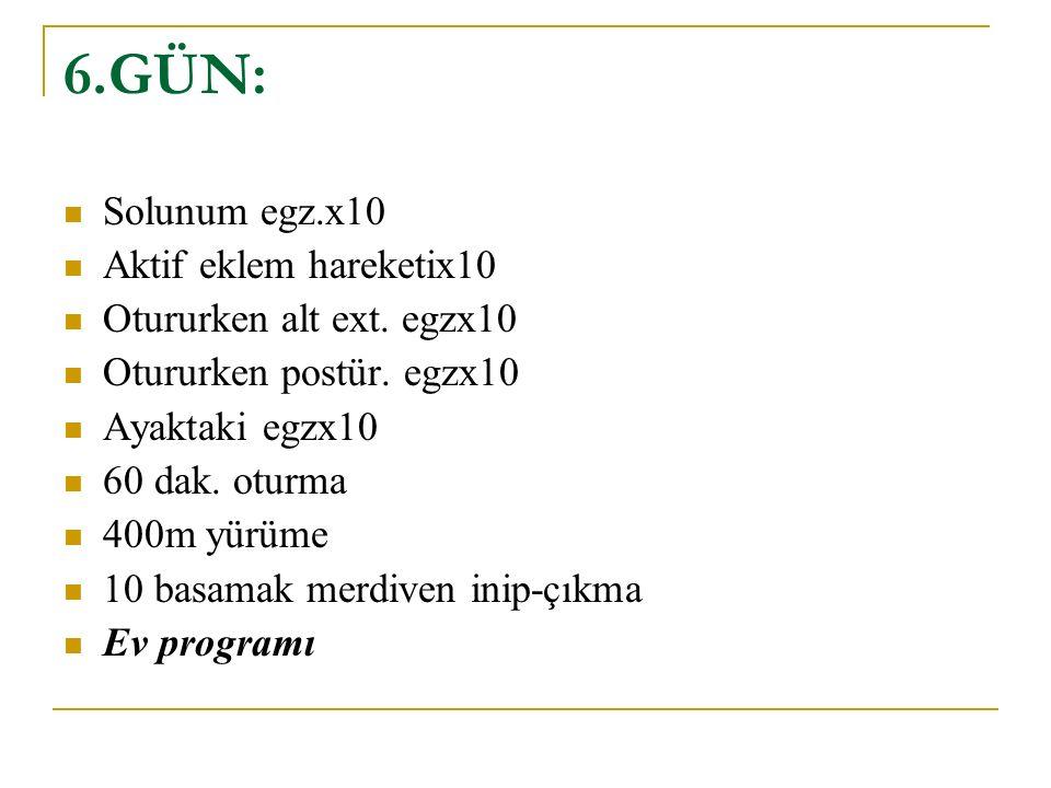 6.GÜN: Solunum egz.x10 Aktif eklem hareketix10