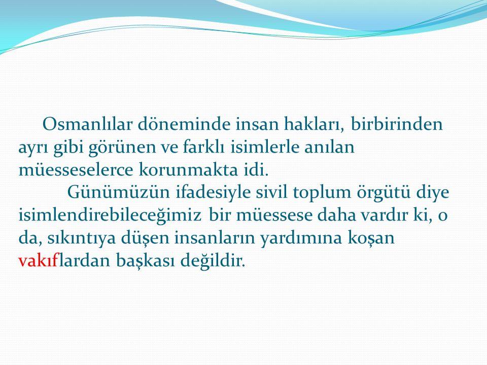 Osmanlılar döneminde insan hakları, birbirinden ayrı gibi görünen ve farklı isimlerle anılan müesseselerce korunmakta idi.
