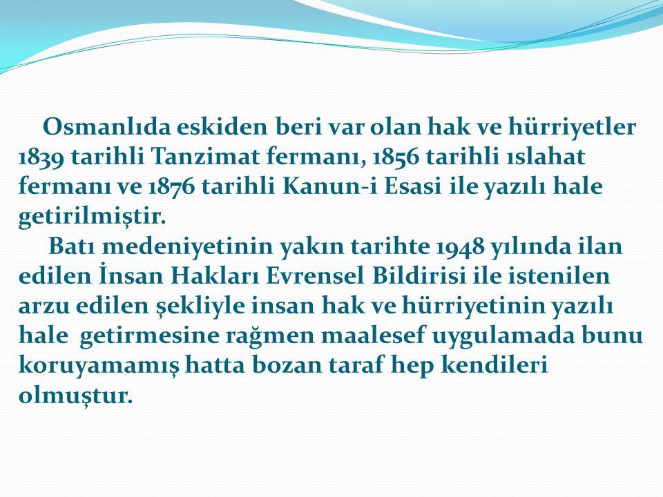 Osmanlıda eskiden beri var olan hak ve hürriyetler 1839 tarihli Tanzimat fermanı, 1856 tarihli ıslahat fermanı ve 1876 tarihli Kanun-i Esasi ile yazılı hale getirilmiştir.