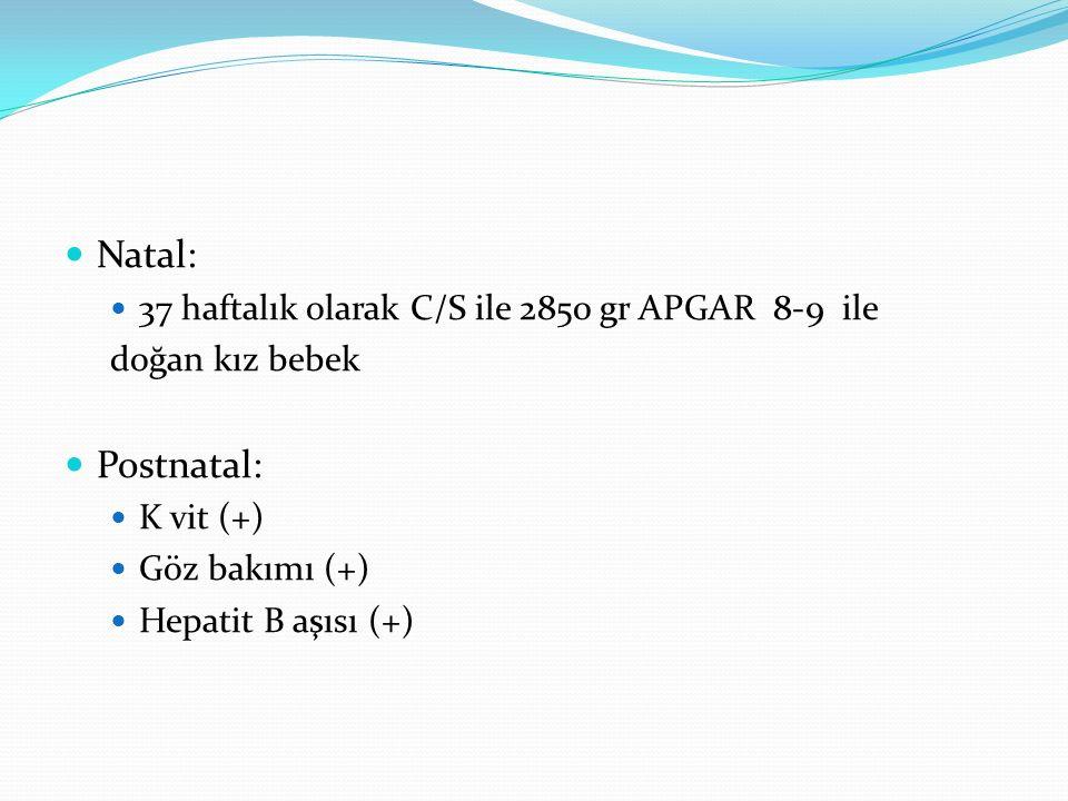 Natal: Postnatal: 37 haftalık olarak C/S ile 2850 gr APGAR 8-9 ile