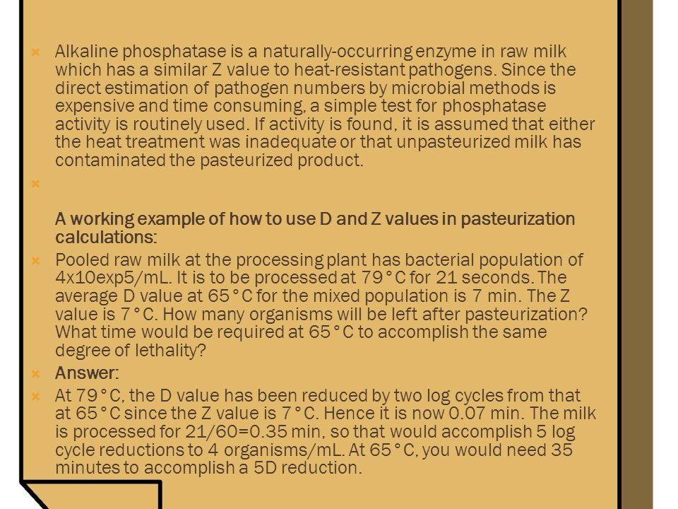 Alkaline phosphatase is a naturally-occurring enzyme in raw milk which has a similar Z value to heat-resistant pathogens. Since the direct estimation of pathogen numbers by microbial methods is expensive and time consuming, a simple test for phosphatase activity is routinely used. If activity is found, it is assumed that either the heat treatment was inadequate or that unpasteurized milk has contaminated the pasteurized product.