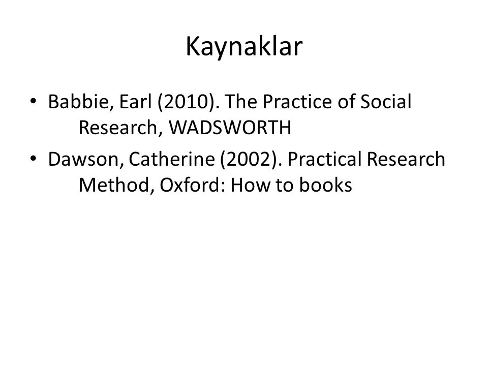 Kaynaklar Babbie, Earl (2010). The Practice of Social Research, WADSWORTH.