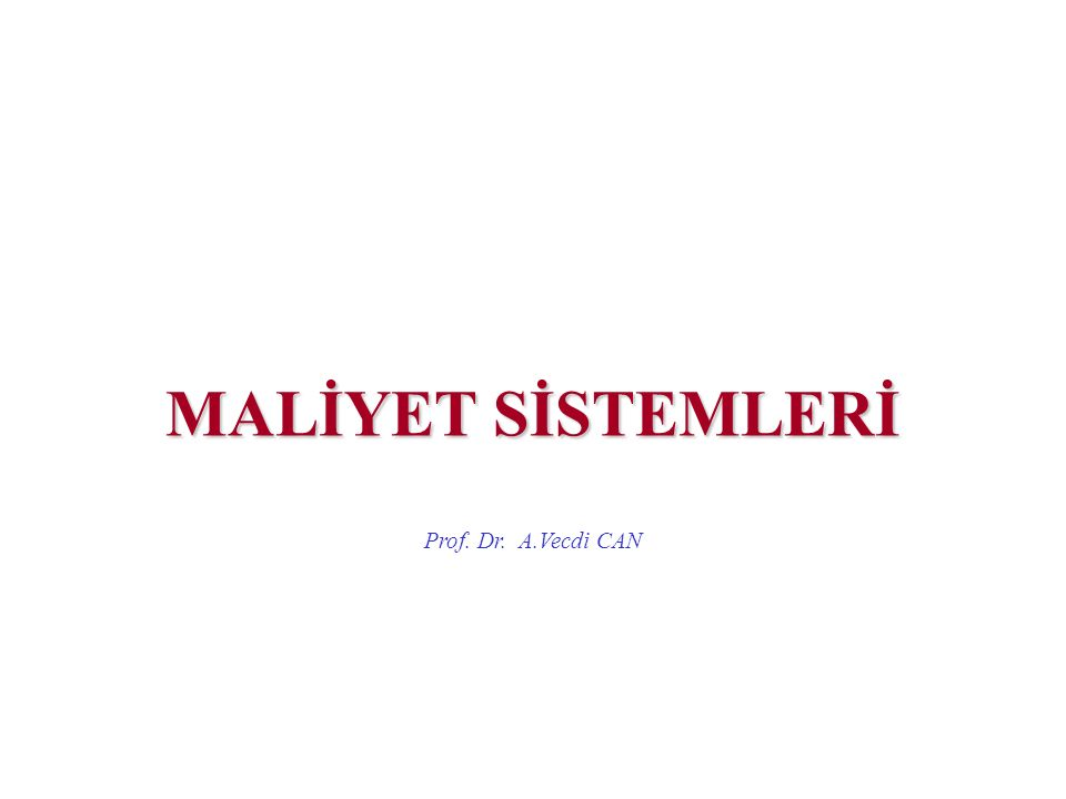 MALİYET SİSTEMLERİ Prof. Dr. A.Vecdi CAN