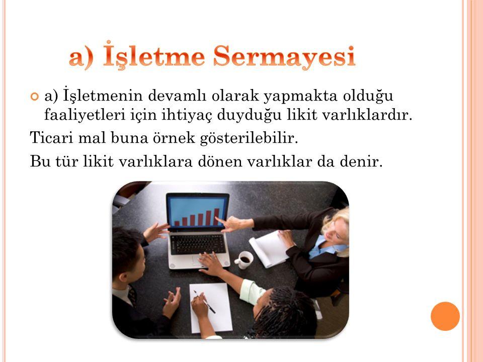 a) İşletme Sermayesi a) İşletmenin devamlı olarak yapmakta olduğu faaliyetleri için ihtiyaç duyduğu likit varlıklardır.