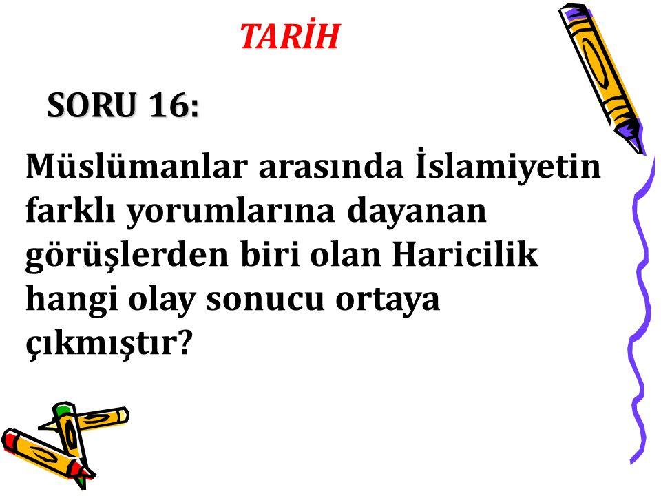TARİH SORU 16: Müslümanlar arasında İslamiyetin farklı yorumlarına dayanan görüşlerden biri olan Haricilik hangi olay sonucu ortaya çıkmıştır