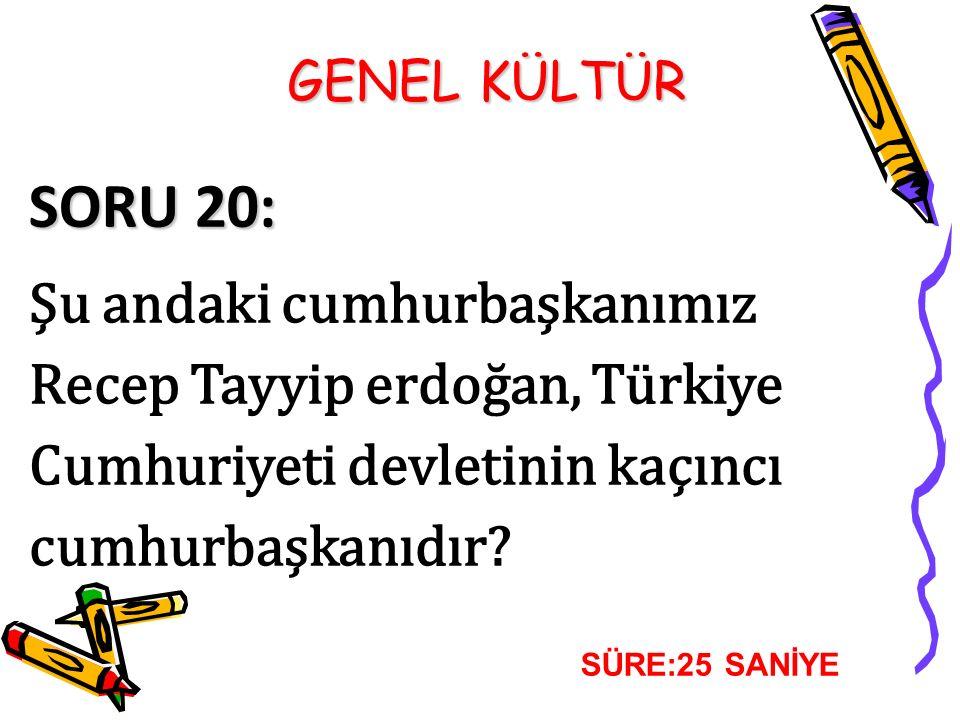 GENEL KÜLTÜR SORU 20: Şu andaki cumhurbaşkanımız Recep Tayyip erdoğan, Türkiye Cumhuriyeti devletinin kaçıncı cumhurbaşkanıdır