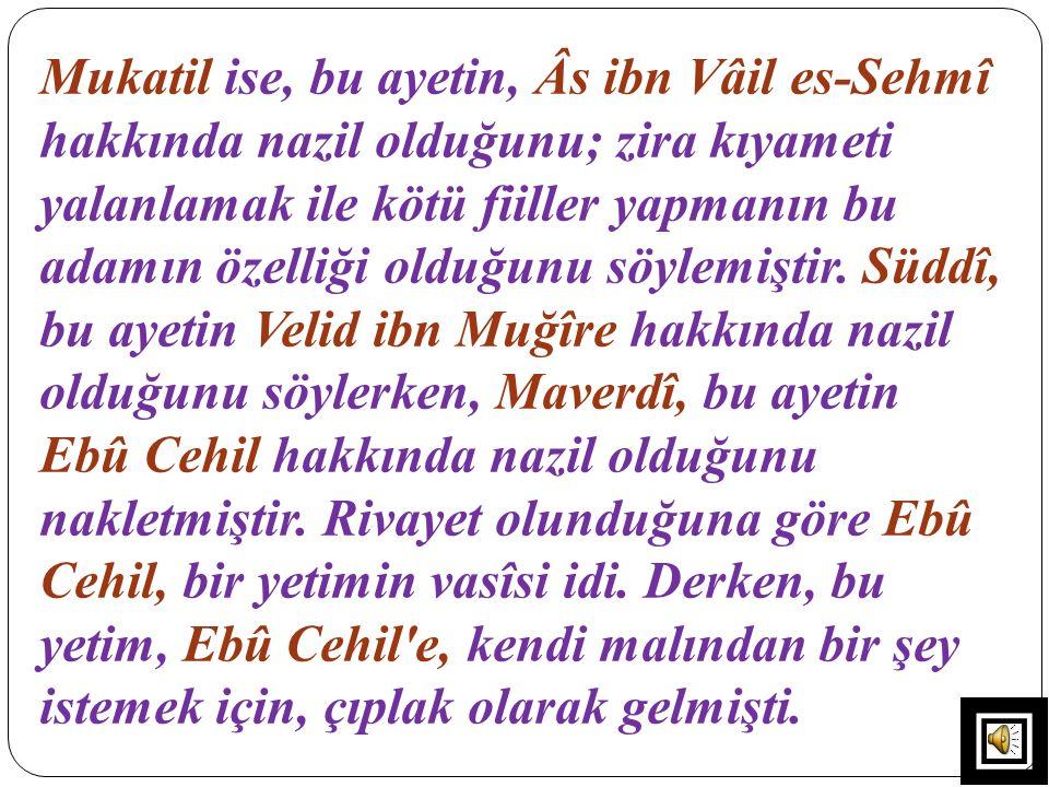 Mukatil ise, bu ayetin, Âs ibn Vâil es-Sehmî hakkında nazil olduğunu; zira kıyameti yalanlamak ile kötü fiiller yapmanın bu adamın özelliği olduğunu söylemiştir.