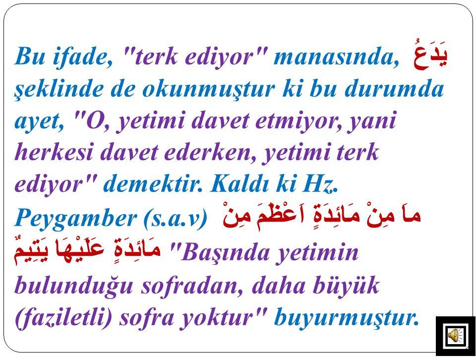 Bu ifade, terk ediyor manasında, يَدَعُ şeklinde de okunmuştur ki bu durumda ayet, O, yetimi davet etmiyor, yani herkesi davet ederken, yetimi terk ediyor demektir.