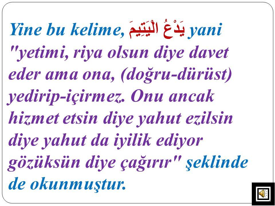 Yine bu kelime, يَدْعُ الْيَتِيمَ yani yetimi, riya olsun diye davet eder ama ona, (doğru-dürüst) yedirip-içirmez.