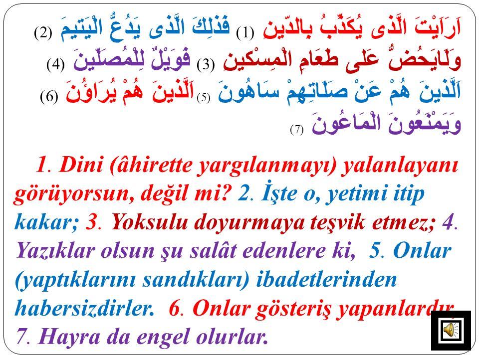 اَرَاَيْتَ الَّذى يُكَذِّبُ بِالدّينِ (1) فَذلِكَ الَّذى يَدُعُّ الْيَتيمَ (2) وَلَايَحُضُّ عَلى طَعَامِ الْمِسْكينِ (3) فَوَيْلٌ لِلْمُصَلّينَ (4) اَلَّذينَ هُمْ عَنْ صَلَاتِهِمْ سَاهُونَ (5) اَلَّذينَ هُمْ يُرَاؤُنَ (6) وَيَمْنَعُونَ الْمَاعُونَ (7)