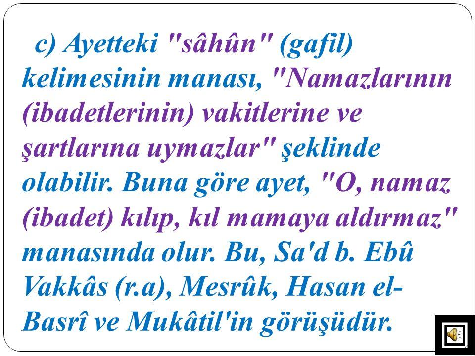 c) Ayetteki sâhûn (gafil) kelimesinin manası, Namazlarının (ibadetlerinin) vakitlerine ve şartlarına uymazlar şeklinde olabilir.