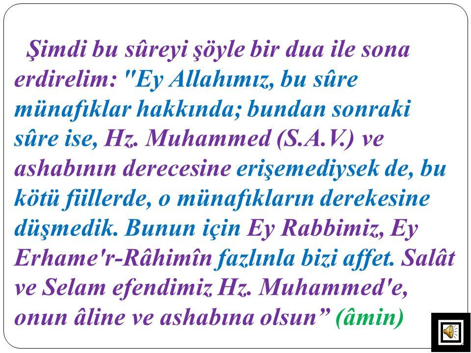 Şimdi bu sûreyi şöyle bir dua ile sona erdirelim: Ey Allahımız, bu sûre münafıklar hakkında; bundan sonraki sûre ise, Hz.