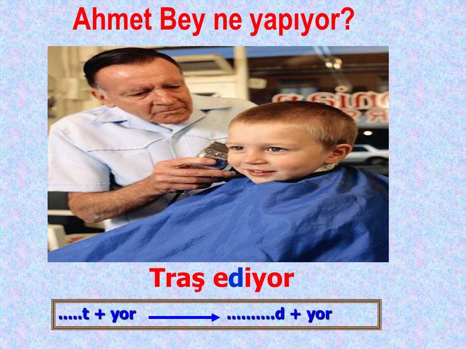 Ahmet Bey ne yapıyor Traş ediyor .....t + yor ..........d + yor