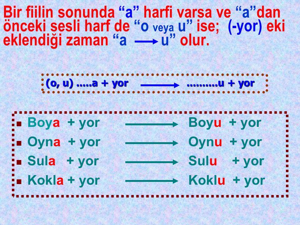 Bir fiilin sonunda a harfi varsa ve a dan önceki sesli harf de o veya u ise; (-yor) eki eklendiği zaman a u olur.