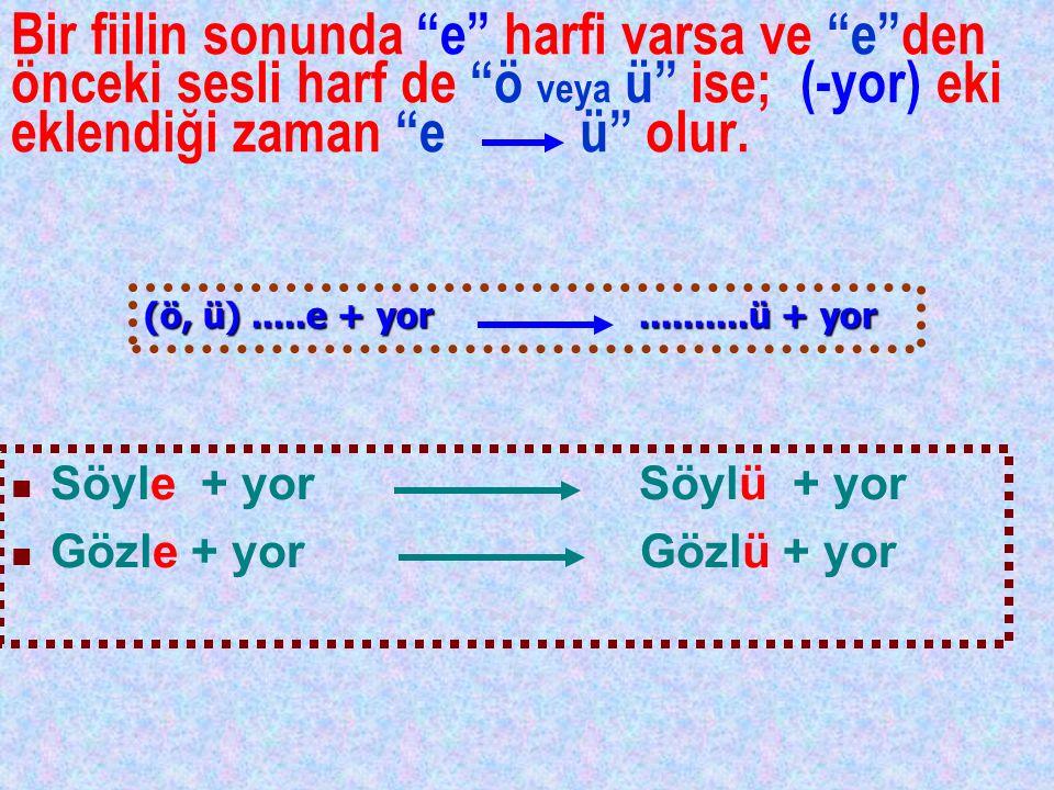 Bir fiilin sonunda e harfi varsa ve e den önceki sesli harf de ö veya ü ise; (-yor) eki eklendiği zaman e ü olur.