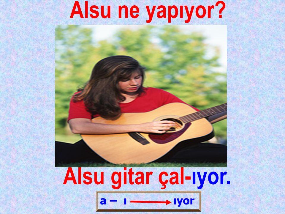 Alsu ne yapıyor Alsu gitar çal-ıyor.