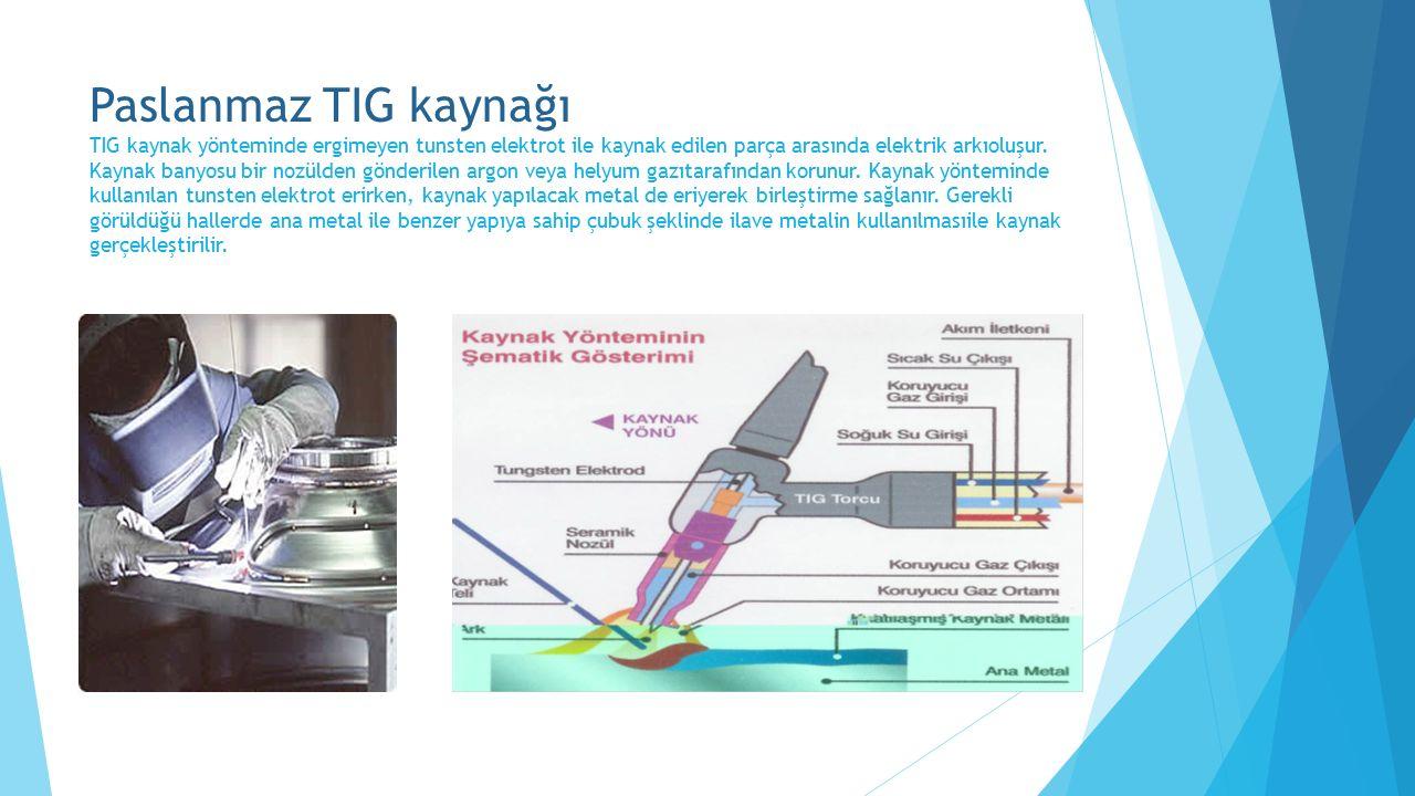 Paslanmaz TIG kaynağı TIG kaynak yönteminde ergimeyen tunsten elektrot ile kaynak edilen parça arasında elektrik arkıoluşur.