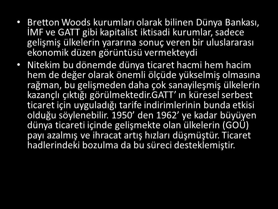 Bretton Woods kurumları olarak bilinen Dünya Bankası, İMF ve GATT gibi kapitalist iktisadi kurumlar, sadece gelişmiş ülkelerin yararına sonuç veren bir uluslararası ekonomik düzen görüntüsü vermekteydi