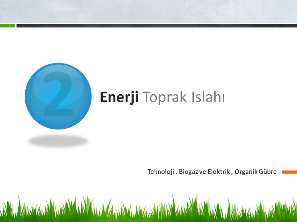 2 Enerji Toprak Islahı Teknoloji , Biogaz ve Elektrik , Organik Gübre