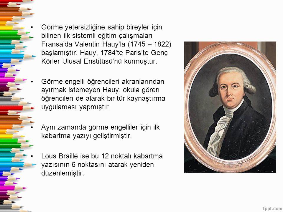 Görme yetersizliğine sahip bireyler için bilinen ilk sistemli eğitim çalışmaları Fransa'da Valentin Hauy'la (1745 – 1822) başlamıştır. Hauy, 1784'te Paris'te Genç Körler Ulusal Enstitüsü'nü kurmuştur.