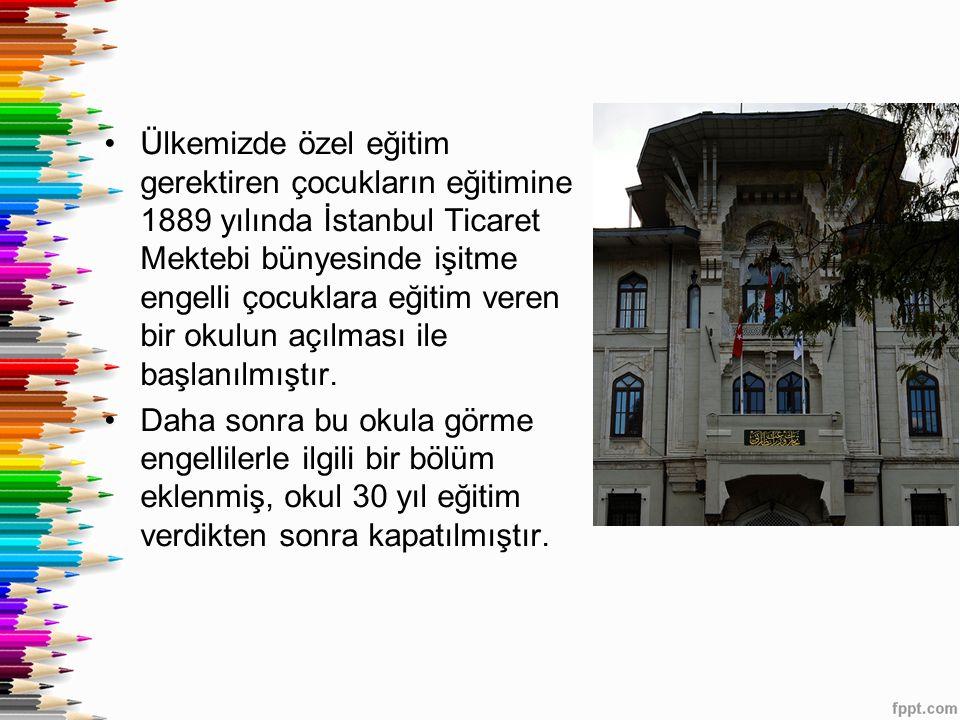 Ülkemizde özel eğitim gerektiren çocukların eğitimine 1889 yılında İstanbul Ticaret Mektebi bünyesinde işitme engelli çocuklara eğitim veren bir okulun açılması ile başlanılmıştır.
