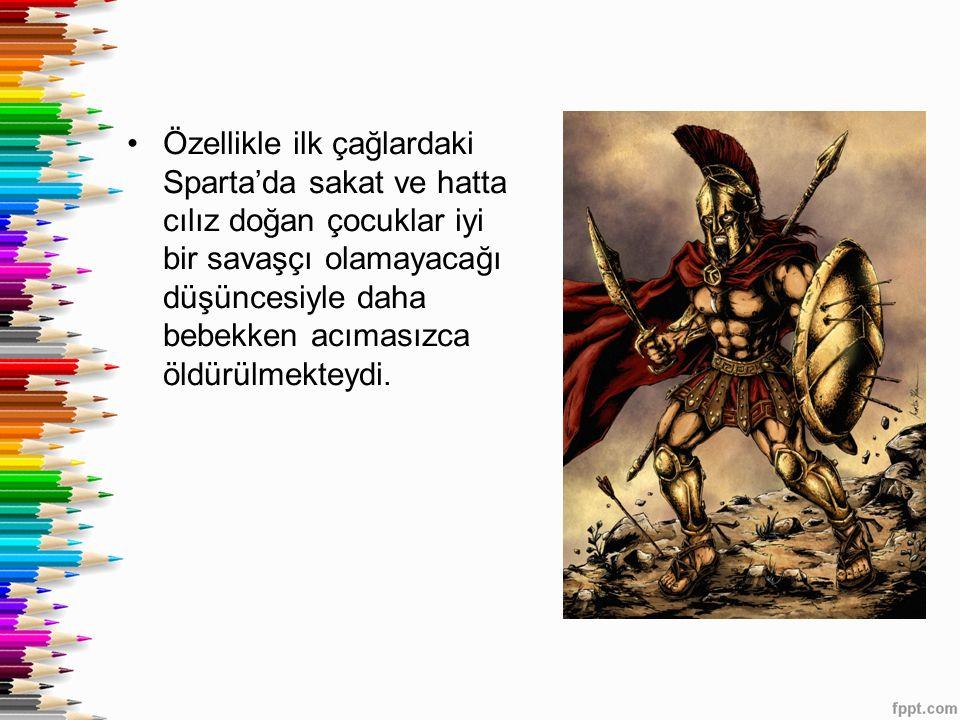 Özellikle ilk çağlardaki Sparta'da sakat ve hatta cılız doğan çocuklar iyi bir savaşçı olamayacağı düşüncesiyle daha bebekken acımasızca öldürülmekteydi.