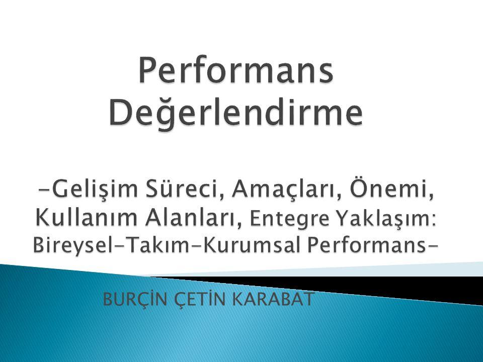 Performans Değerlendirme -Gelişim Süreci, Amaçları, Önemi, Kullanım Alanları, Entegre Yaklaşım: Bireysel-Takım-Kurumsal Performans-
