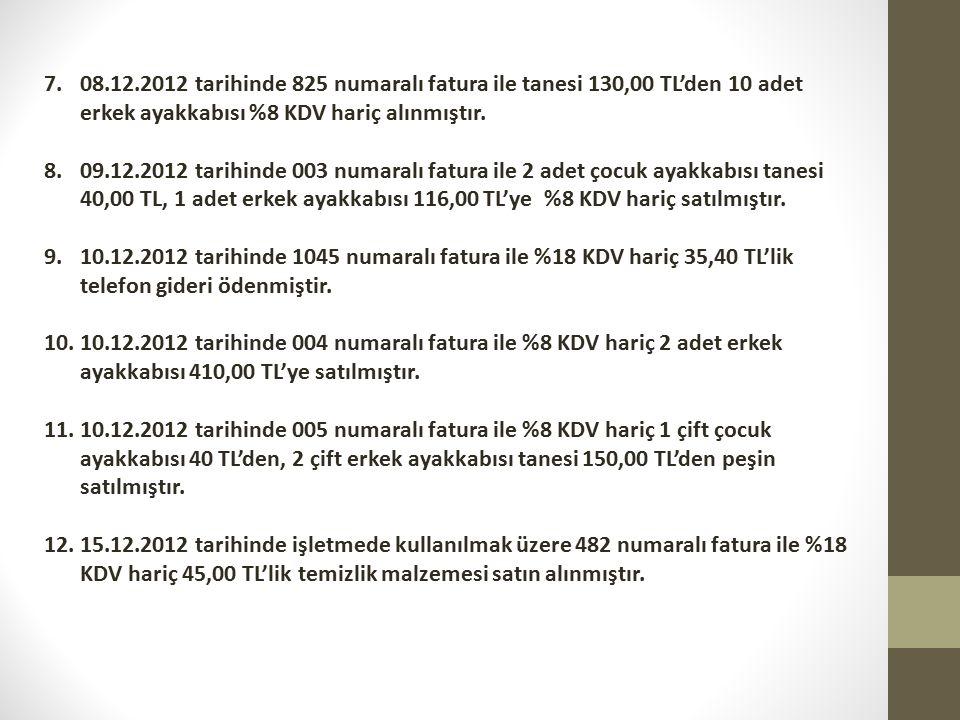 08.12.2012 tarihinde 825 numaralı fatura ile tanesi 130,00 TL'den 10 adet erkek ayakkabısı %8 KDV hariç alınmıştır.