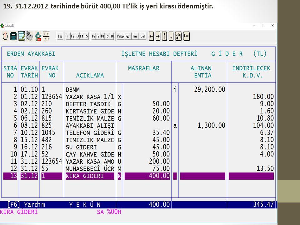 19. 31.12.2012 tarihinde bürüt 400,00 TL'lik iş yeri kirası ödenmiştir.