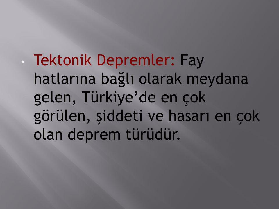 Tektonik Depremler: Fay hatlarına bağlı olarak meydana gelen, Türkiye'de en çok görülen, şiddeti ve hasarı en çok olan deprem türüdür.