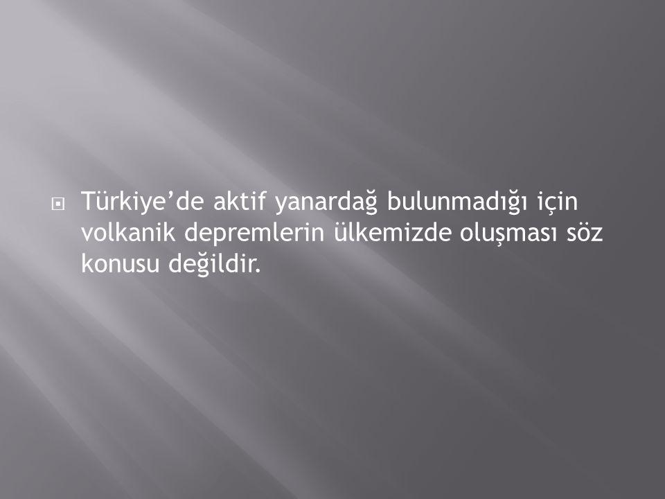 Türkiye'de aktif yanardağ bulunmadığı için volkanik depremlerin ülkemizde oluşması söz konusu değildir.