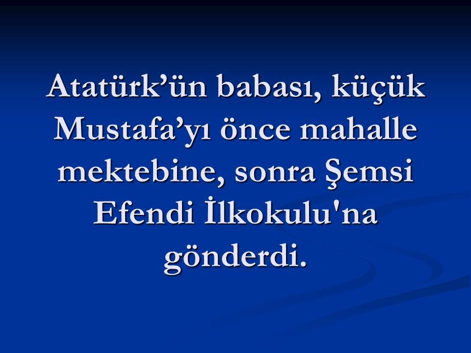 Atatürk'ün babası, küçük Mustafa'yı önce mahalle mektebine, sonra Şemsi Efendi İlkokulu na gönderdi.