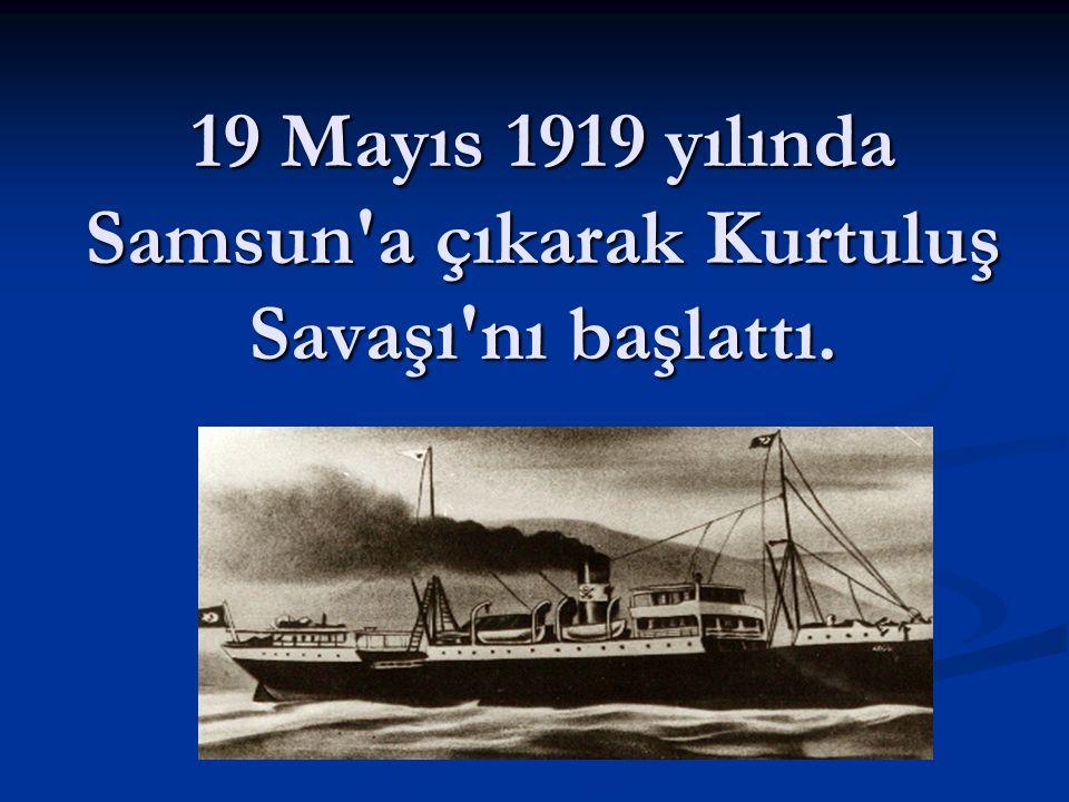 19 Mayıs 1919 yılında Samsun a çıkarak Kurtuluş Savaşı nı başlattı.