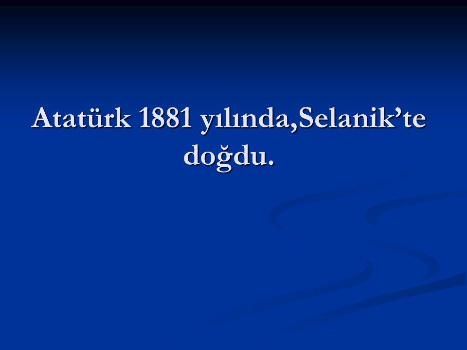 Atatürk 1881 yılında,Selanik'te doğdu.
