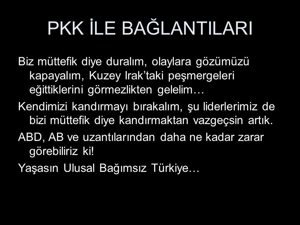 PKK İLE BAĞLANTILARI Biz müttefik diye duralım, olaylara gözümüzü kapayalım, Kuzey Irak'taki peşmergeleri eğittiklerini görmezlikten gelelim…