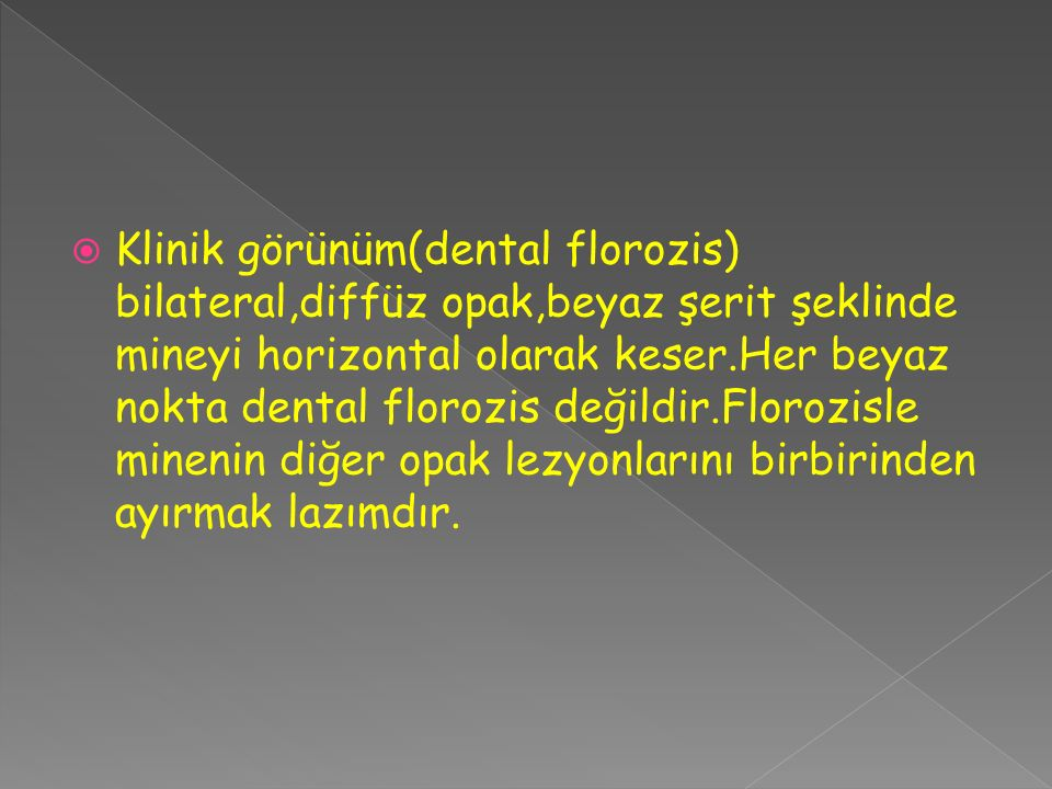 Klinik görünüm(dental florozis) bilateral,diffüz opak,beyaz şerit şeklinde mineyi horizontal olarak keser.Her beyaz nokta dental florozis değildir.Florozisle minenin diğer opak lezyonlarını birbirinden ayırmak lazımdır.